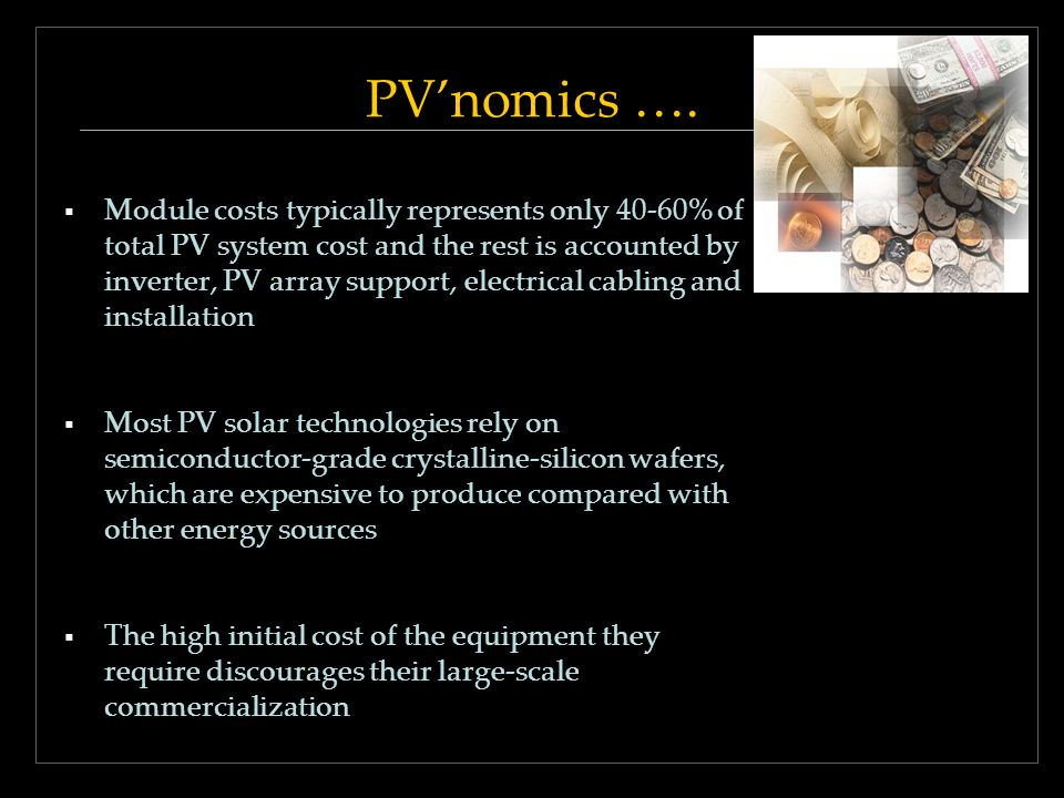 PVnomics …. Module costs typically represents only 40-60% of total PV system cost and the rest is accounted by inverter, PV array support, electrical