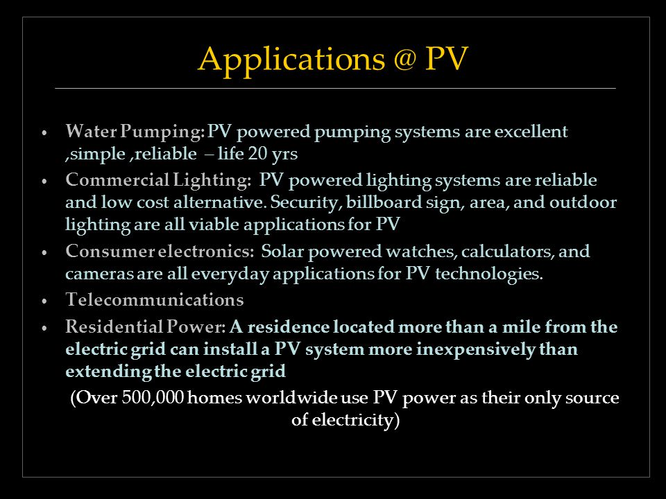 Applications @ PV Water Pumping: PV powered pumping systems are excellent,simple,reliable – life 20 yrs Commercial Lighting: PV powered lighting syste