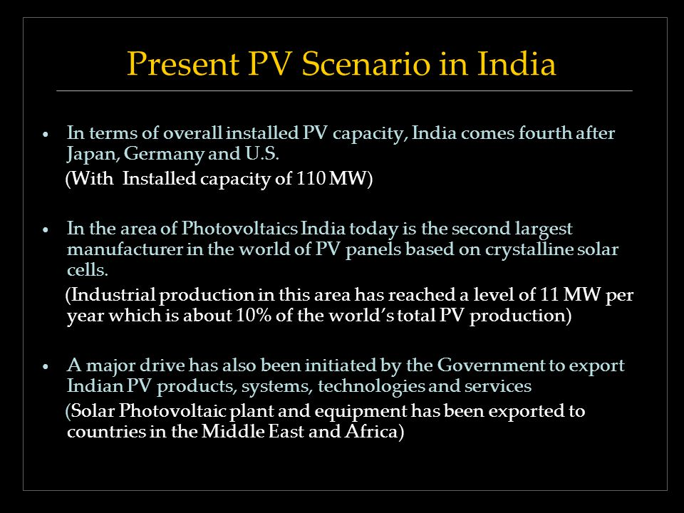 Present PV Scenario in India In terms of overall installed PV capacity, India comes fourth after Japan, Germany and U.S. (With Installed capacity of 1