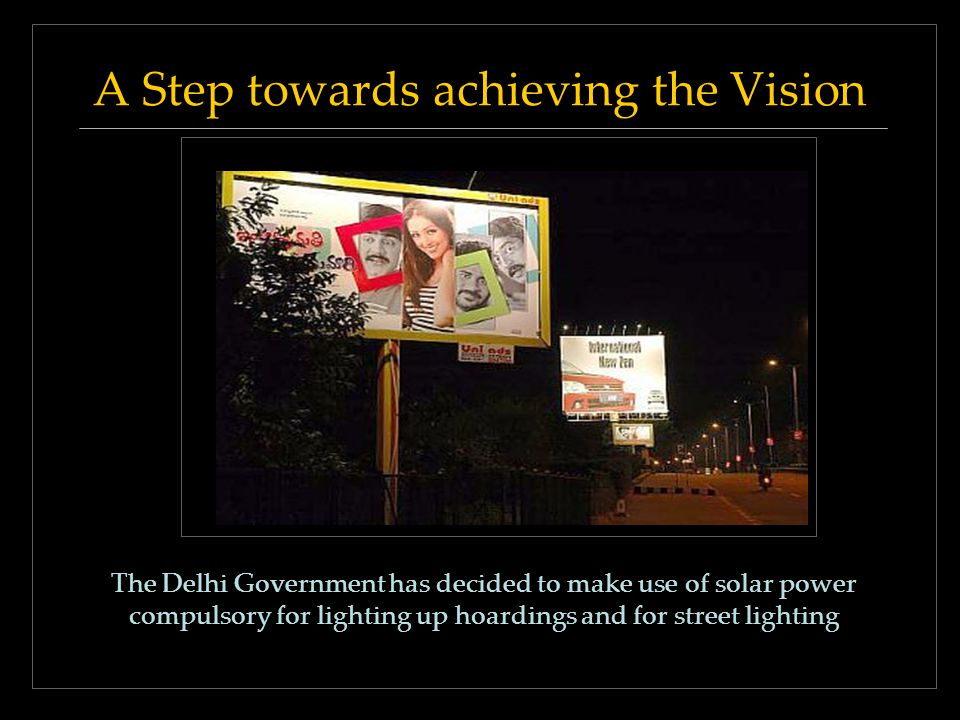 A Step towards achieving the Vision The Delhi Government has decided to make use of solar power compulsory for lighting up hoardings and for street li