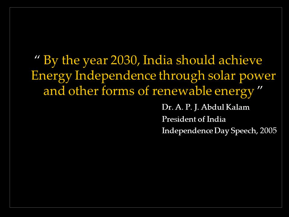 By the year 2030, India should achieve Energy Independence through solar power and other forms of renewable energy Dr. A. P. J. Abdul Kalam President