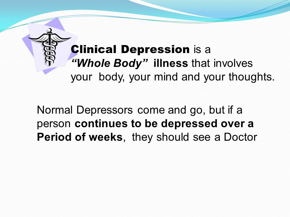 Clinical Depression is a Whole Body illness that involves your body, your mind and your thoughts.