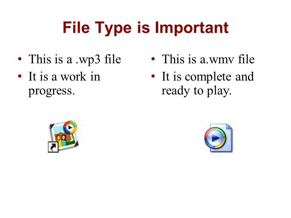 File Type is Important This is a.wp3 file It is a work in progress. This is a.wmv file It is complete and ready to play.