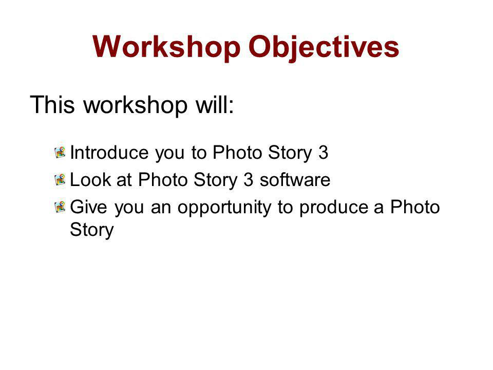 Workshop Objectives This workshop will: Introduce you to Photo Story 3 Look at Photo Story 3 software Give you an opportunity to produce a Photo Story