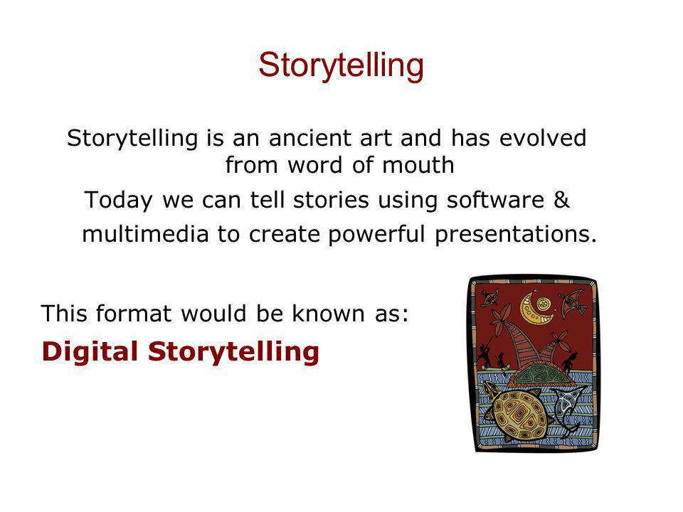 Storytelling Storytelling is an ancient art and has evolved from word of mouth Today we can tell stories using software & multimedia to create powerfu
