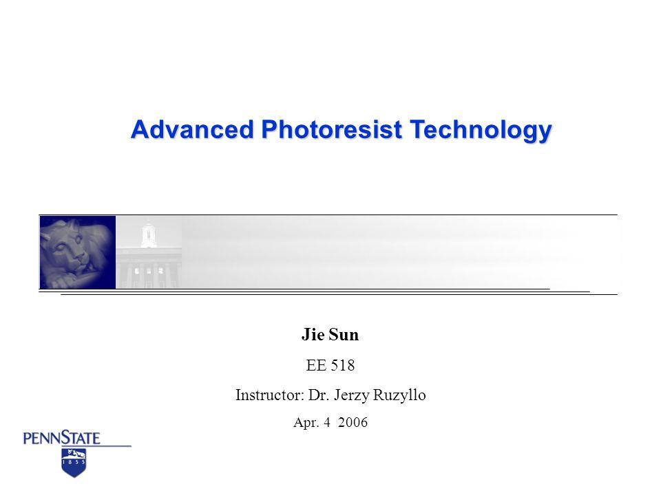 Advanced Photoresist Technology Jie Sun EE 518 Instructor: Dr. Jerzy Ruzyllo Apr. 4 2006