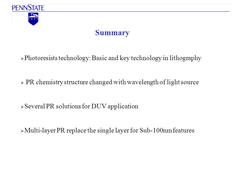 Summary Photoresists technology: Basic and key technology in lithography PR chemistry structure changed with wavelength of light source Several PR sol