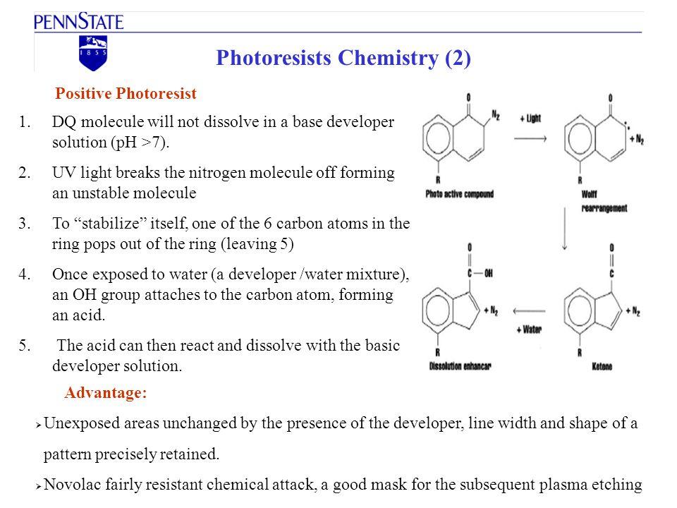Photoresists Chemistry (2) Positive Photoresist 1.DQ molecule will not dissolve in a base developer solution (pH >7). 2.UV light breaks the nitrogen m