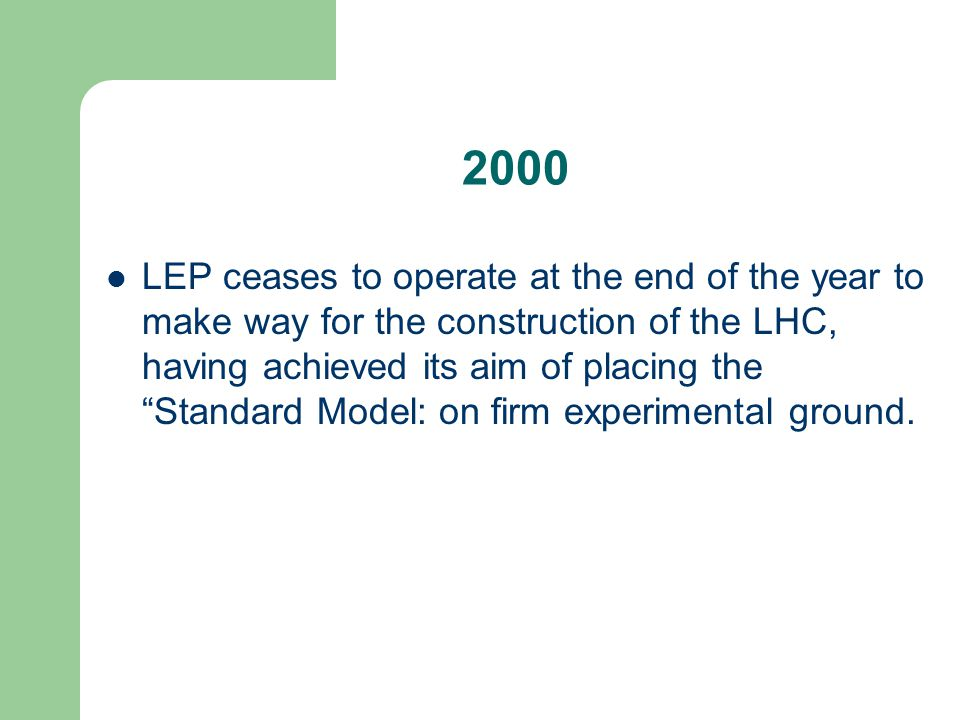2000 LEP ceases to operate at the end of the year to make way for the construction of the LHC, having achieved its aim of placing the Standard Model: on firm experimental ground.