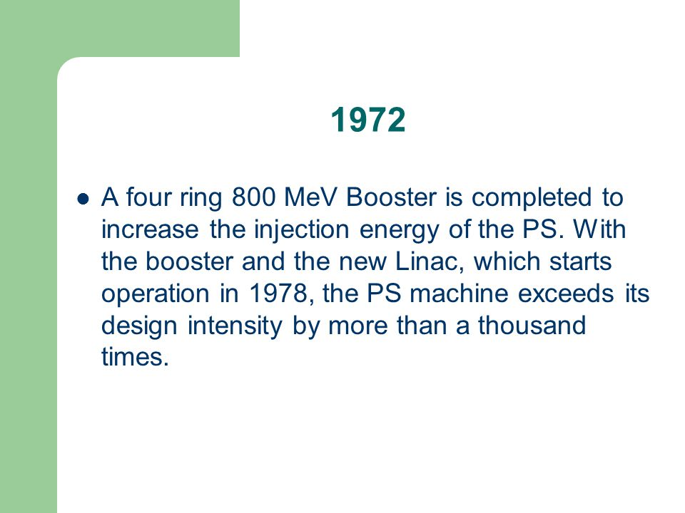 1972 A four ring 800 MeV Booster is completed to increase the injection energy of the PS. With the booster and the new Linac, which starts operation i