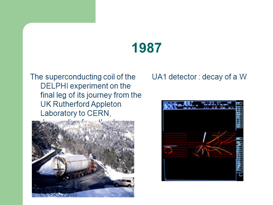 1987 The superconducting coil of the DELPHI experiment on the final leg of its journey from the UK Rutherford Appleton Laboratory to CERN, descending from the Jura mountains in October 1987 UA1 detector : decay of a W © CERN Photo