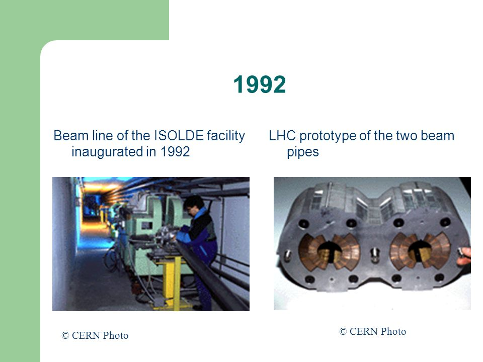 1992 Beam line of the ISOLDE facility inaugurated in 1992 LHC prototype of the two beam pipes © CERN Photo