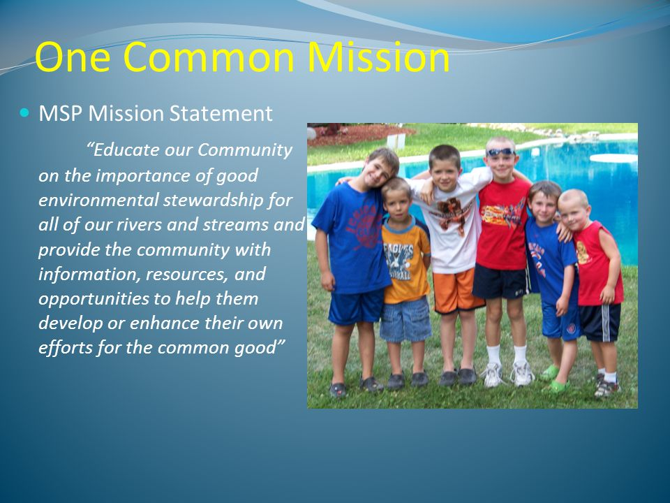 One Common Mission MSP Mission Statement Educate our Community on the importance of good environmental stewardship for all of our rivers and streams and provide the community with information, resources, and opportunities to help them develop or enhance their own efforts for the common good