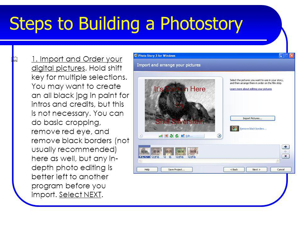 Steps to Building a Photostory 1. Import and Order your digital pictures. Hold shift key for multiple selections. You may want to create an all black