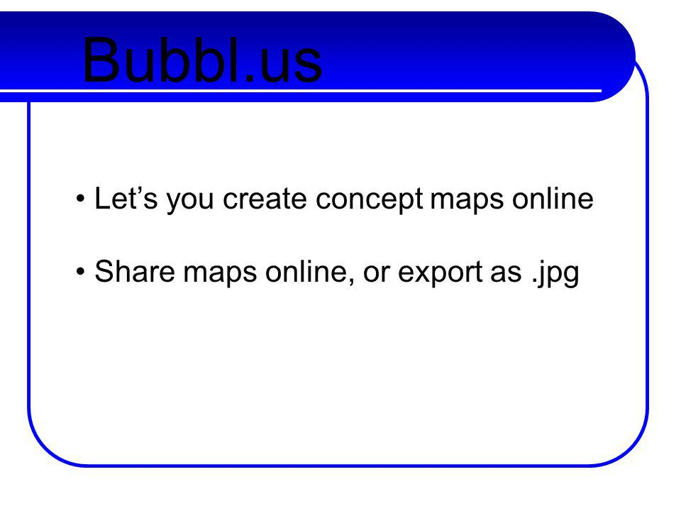 Bubbl.us Lets you create concept maps online Share maps online, or export as.jpg
