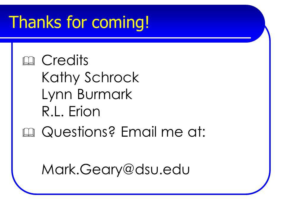 Thanks for coming! Credits Kathy Schrock Lynn Burmark R.L. Erion Questions? Email me at: Mark.Geary@dsu.edu