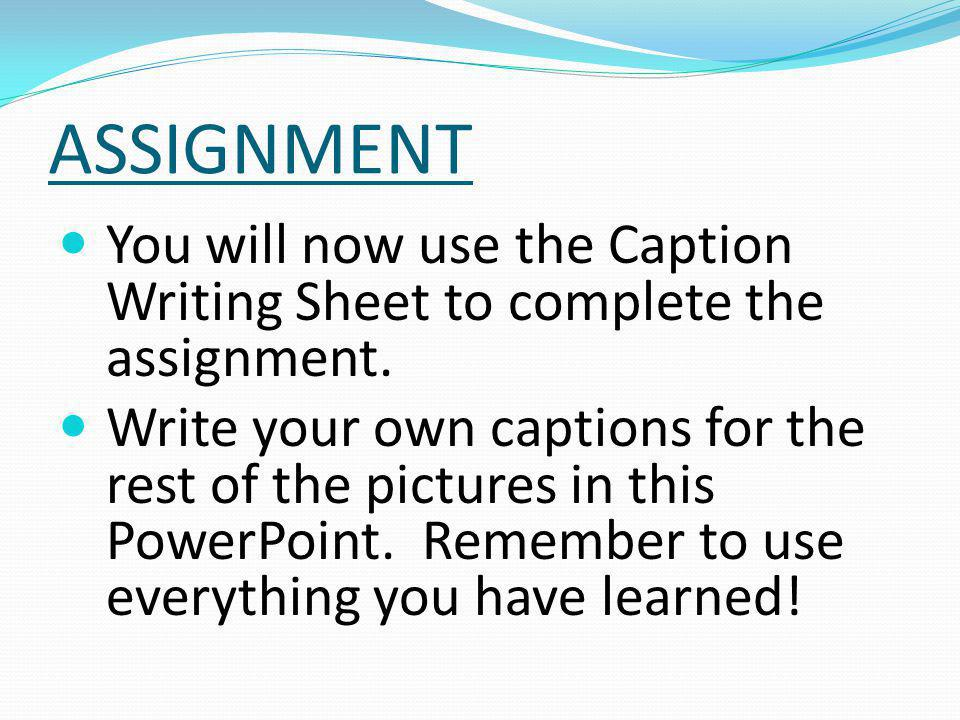 ASSIGNMENT You will now use the Caption Writing Sheet to complete the assignment.