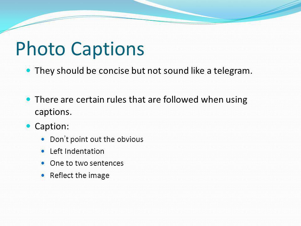 Photo Captions They should be concise but not sound like a telegram. There are certain rules that are followed when using captions. Caption: Dont poin