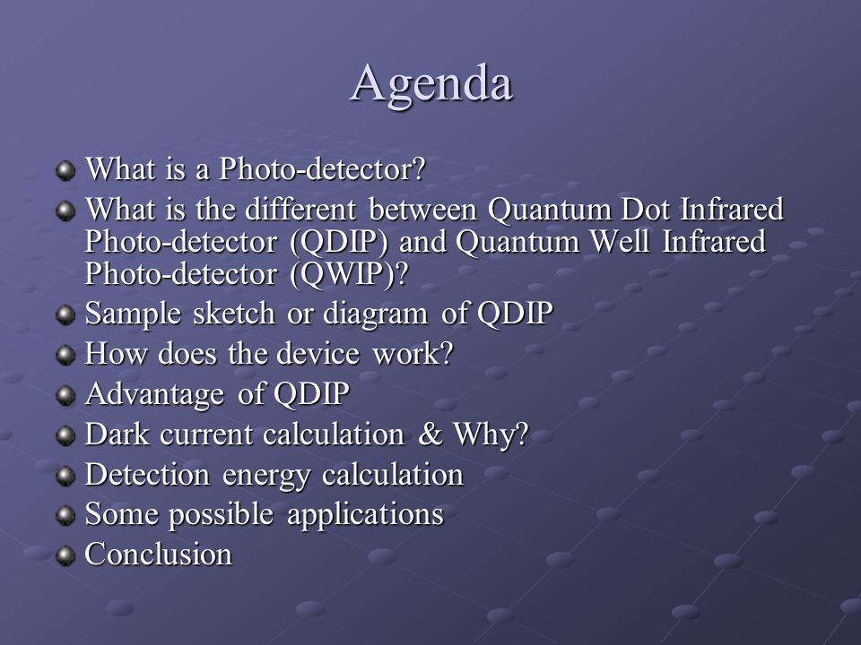 Agenda What is a Photo-detector? What is the different between Quantum Dot Infrared Photo-detector (QDIP) and Quantum Well Infrared Photo-detector (QW