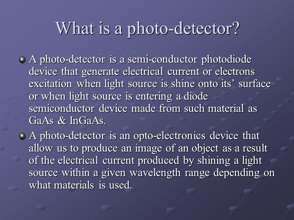 What is a photo-detector? A photo-detector is a semi-conductor photodiode device that generate electrical current or electrons excitation when light s