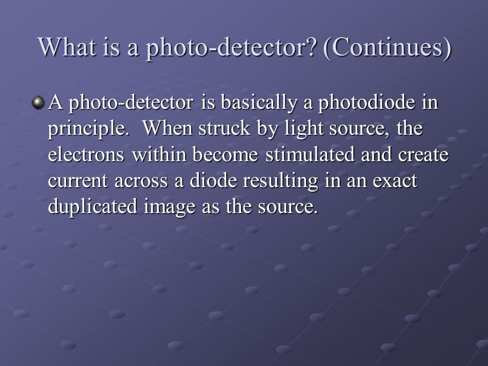 What is a photo-detector? (Continues) A photo-detector is basically a photodiode in principle. When struck by light source, the electrons within becom