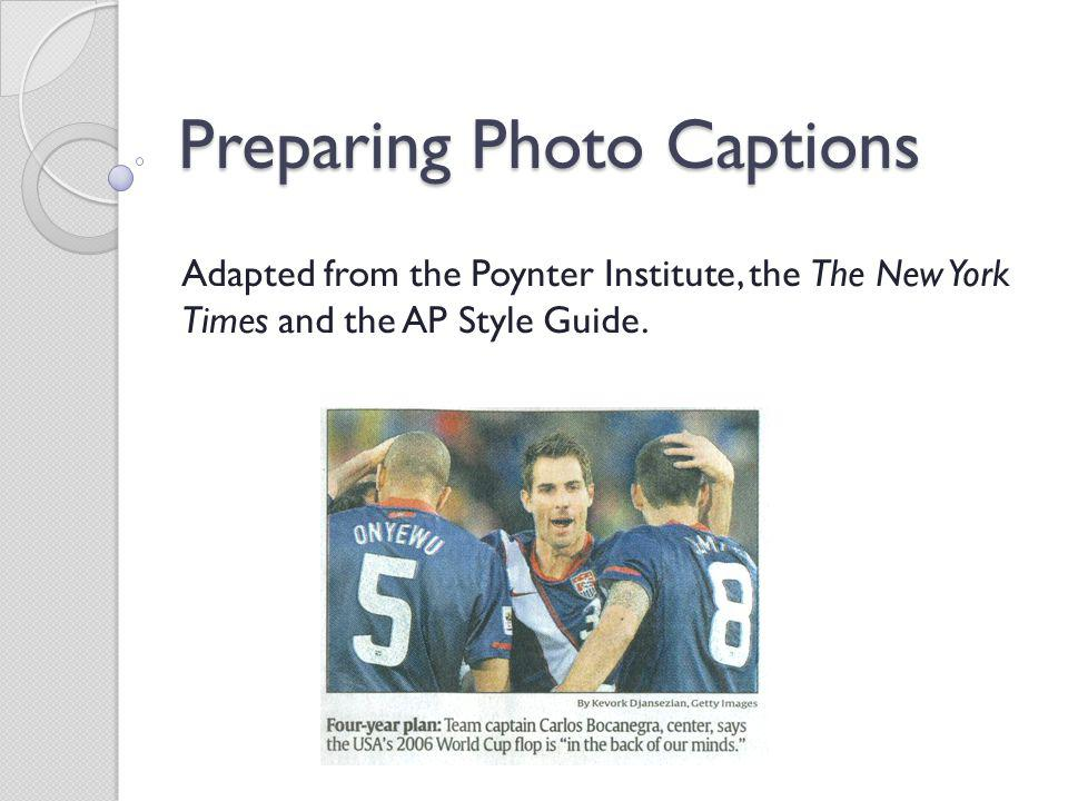 Preparing Photo Captions Adapted from the Poynter Institute, the The New York Times and the AP Style Guide.