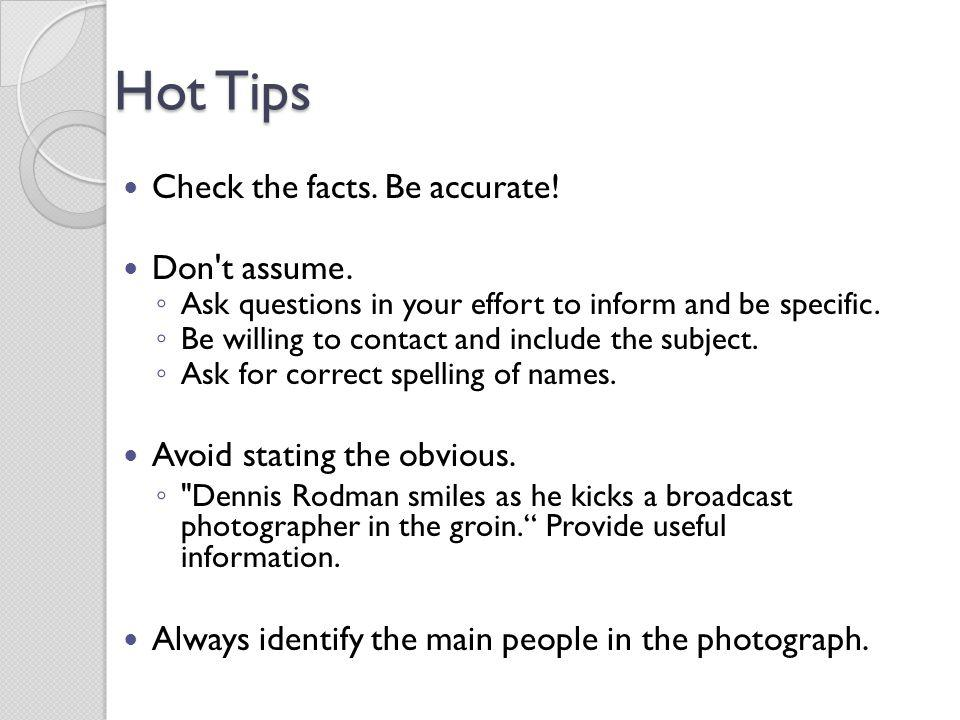 Hot Tips Check the facts. Be accurate! Don't assume. Ask questions in your effort to inform and be specific. Be willing to contact and include the sub