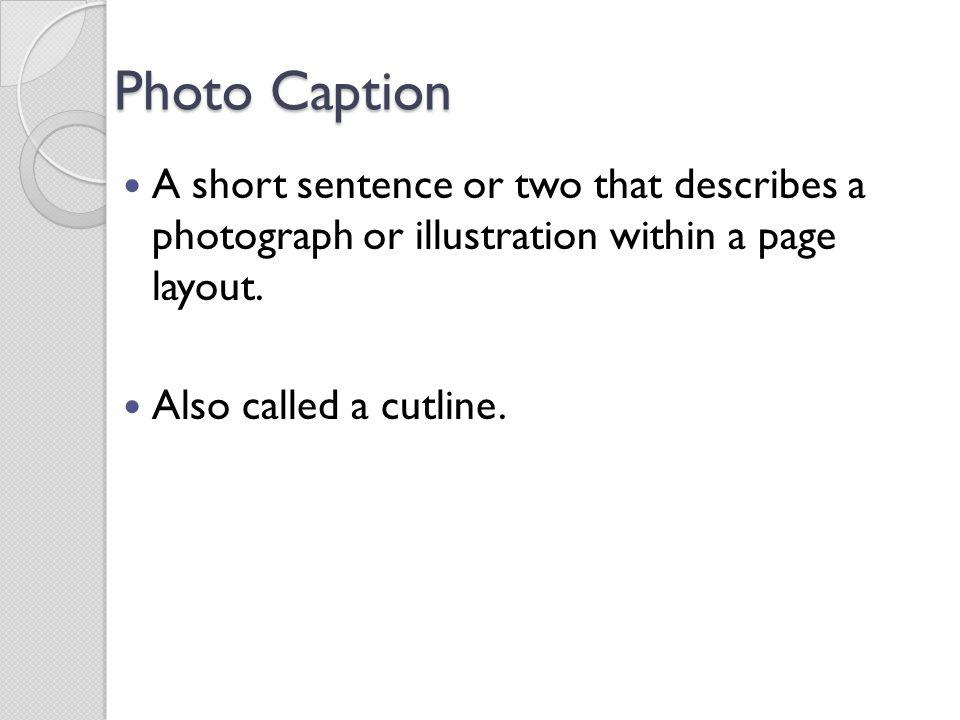 Photo Caption A short sentence or two that describes a photograph or illustration within a page layout. Also called a cutline.