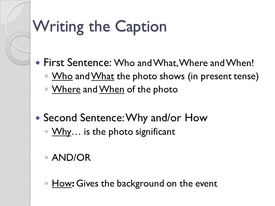 Writing the Caption First Sentence: Who and What, Where and When! Who and What the photo shows (in present tense) Where and When of the photo Second S
