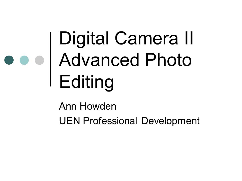 Digital Camera II Advanced Photo Editing Ann Howden UEN Professional Development