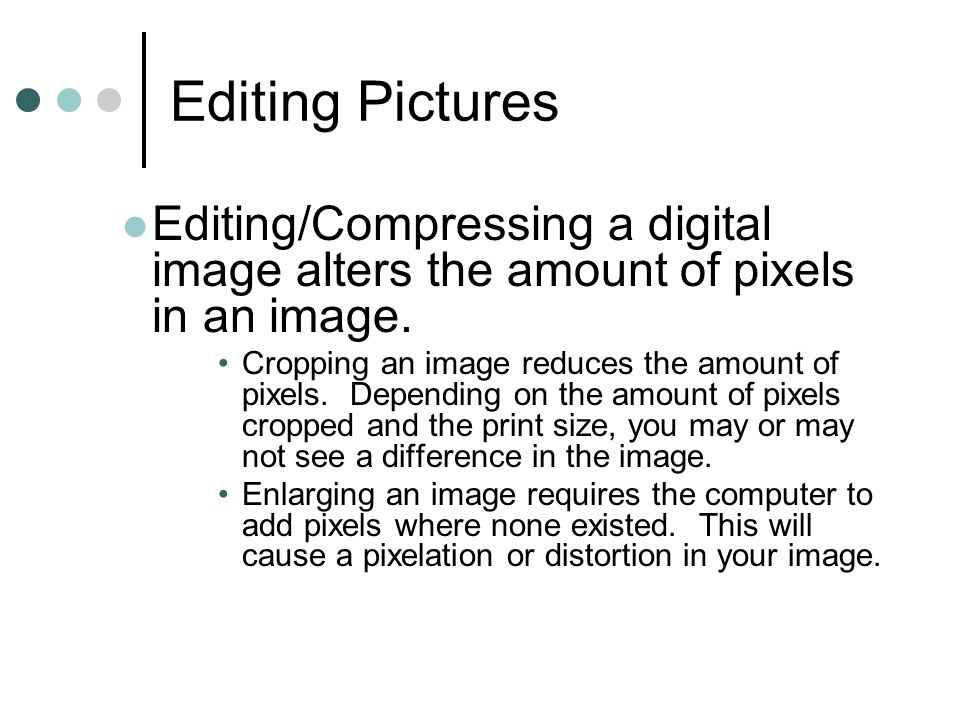 Editing Pictures Editing/Compressing a digital image alters the amount of pixels in an image.