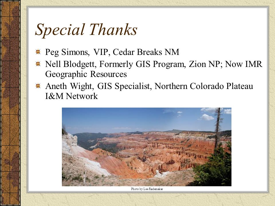 Special Thanks Peg Simons, VIP, Cedar Breaks NM Nell Blodgett, Formerly GIS Program, Zion NP; Now IMR Geographic Resources Aneth Wight, GIS Specialist