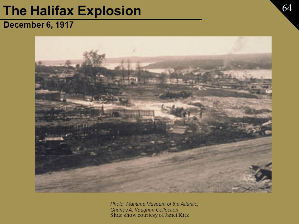 December 6, 1917 The Halifax Explosion Slide show courtesy of Janet Kitz 64 Photo: Maritime Museum of the Atlantic, Charles A. Vaughan Collection