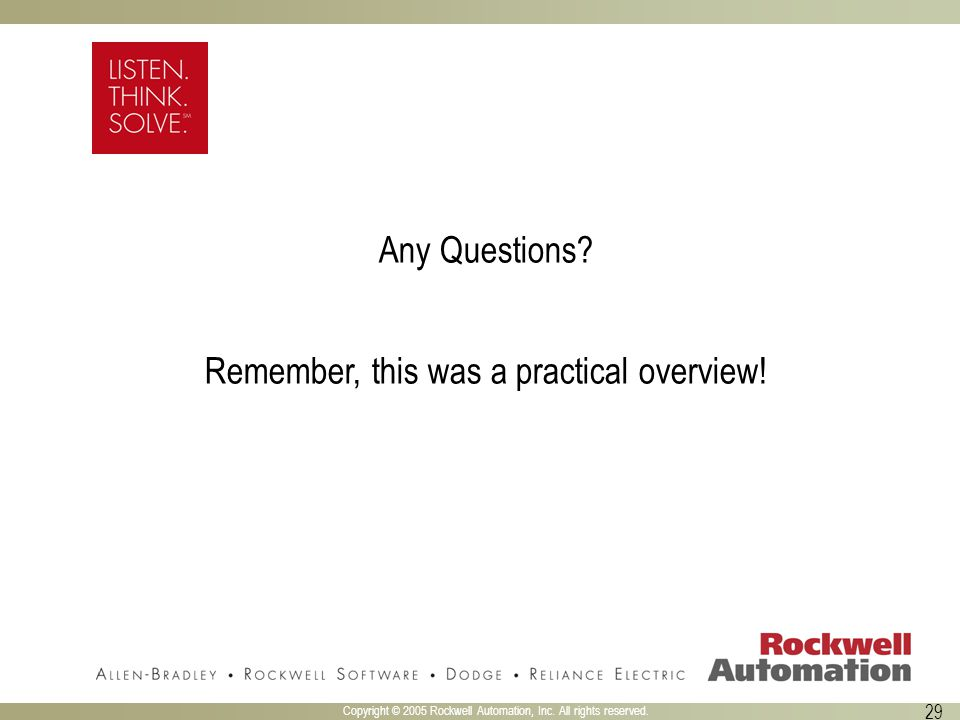 Copyright © 2005 Rockwell Automation, Inc. All rights reserved. 29 Any Questions? Remember, this was a practical overview!