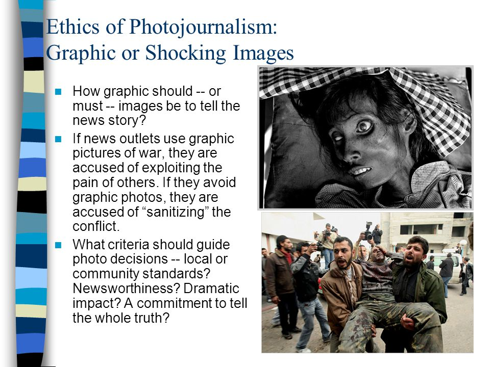 Ethics of Photojournalism: Graphic or Shocking Images How graphic should -- or must -- images be to tell the news story? If news outlets use graphic p
