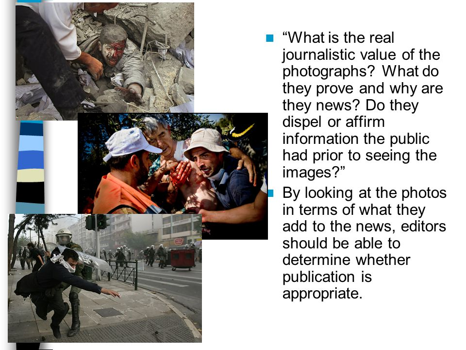 What is the real journalistic value of the photographs? What do they prove and why are they news? Do they dispel or affirm information the public had