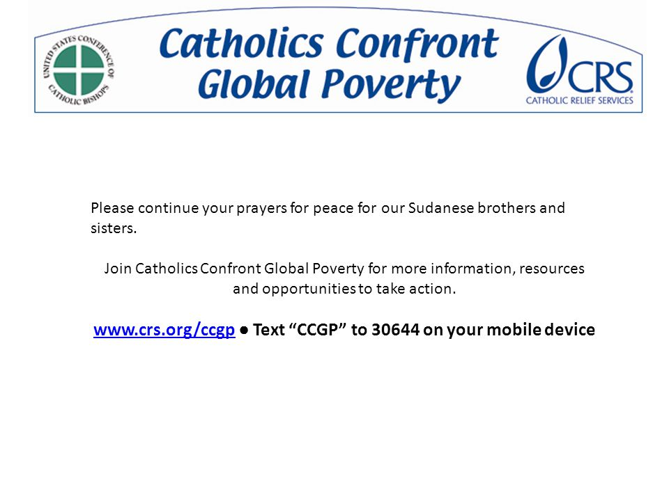 Please continue your prayers for peace for our Sudanese brothers and sisters. Join Catholics Confront Global Poverty for more information, resources a