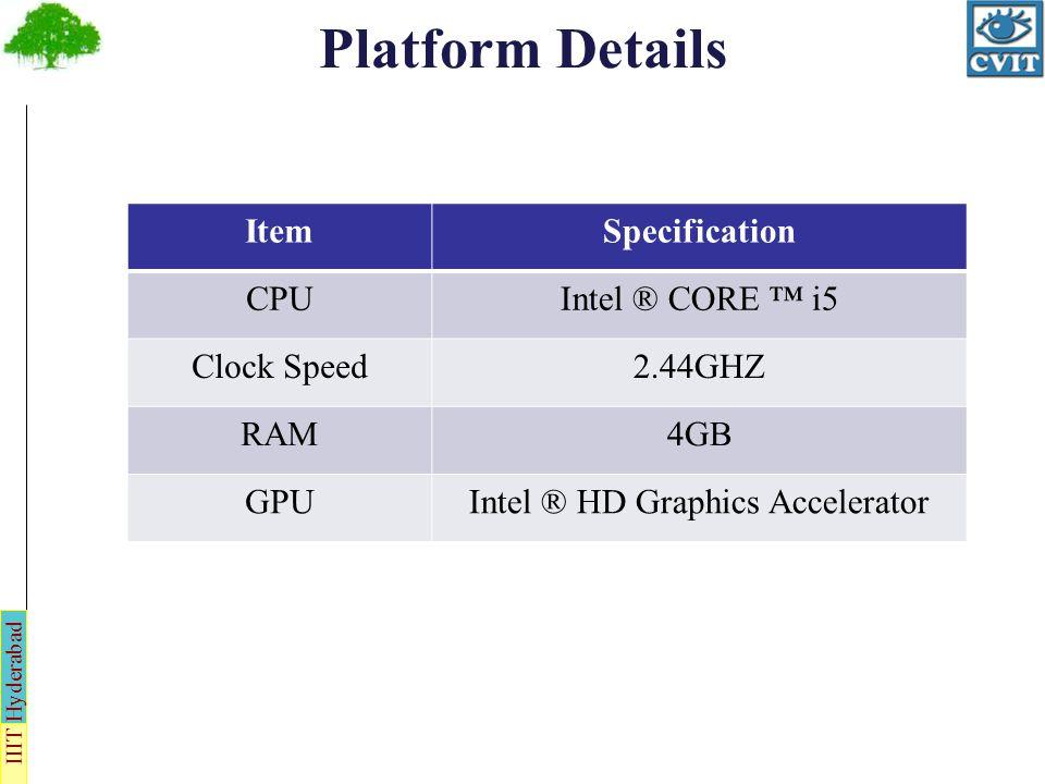 IIIT Hyderabad Platform Details ItemSpecification CPUIntel ® CORE i5 Clock Speed2.44GHZ RAM4GB GPUIntel ® HD Graphics Accelerator