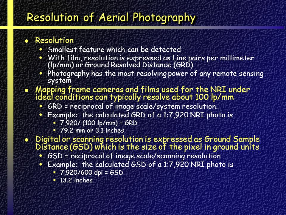 Resolution of Aerial Photography Resolution Smallest feature which can be detected With film, resolution is expressed as Line pairs per millimeter (lp