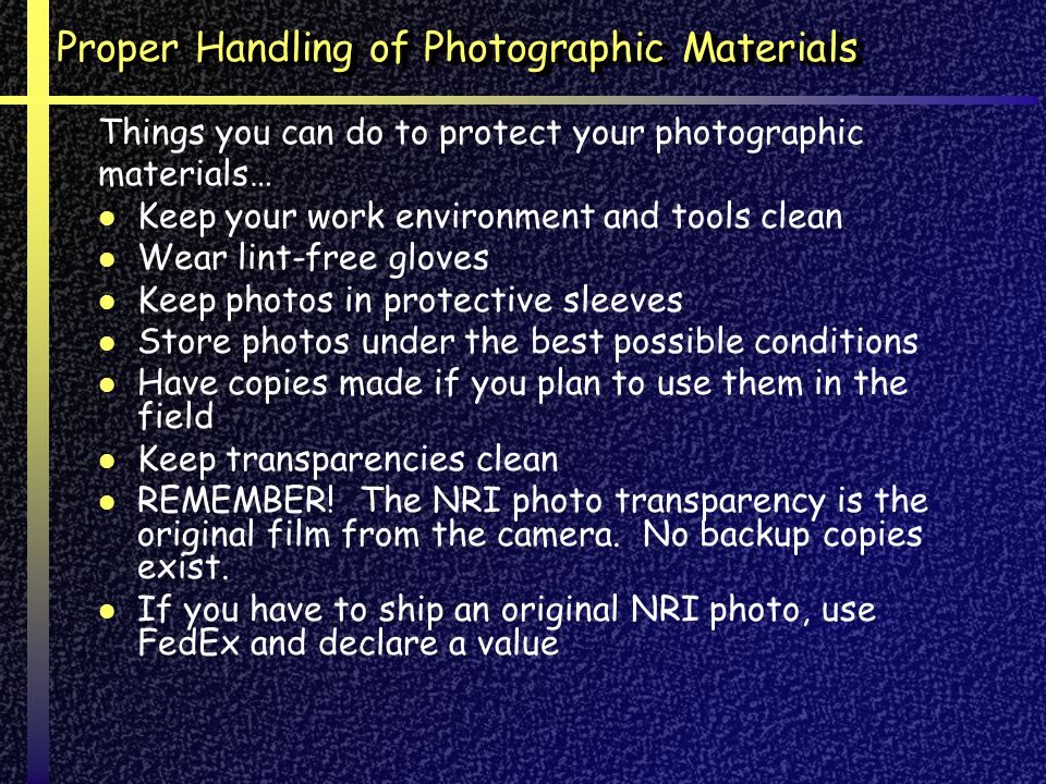 Proper Handling of Photographic Materials Things you can do to protect your photographic materials… Keep your work environment and tools clean Wear lint-free gloves Keep photos in protective sleeves Store photos under the best possible conditions Have copies made if you plan to use them in the field Keep transparencies clean REMEMBER.