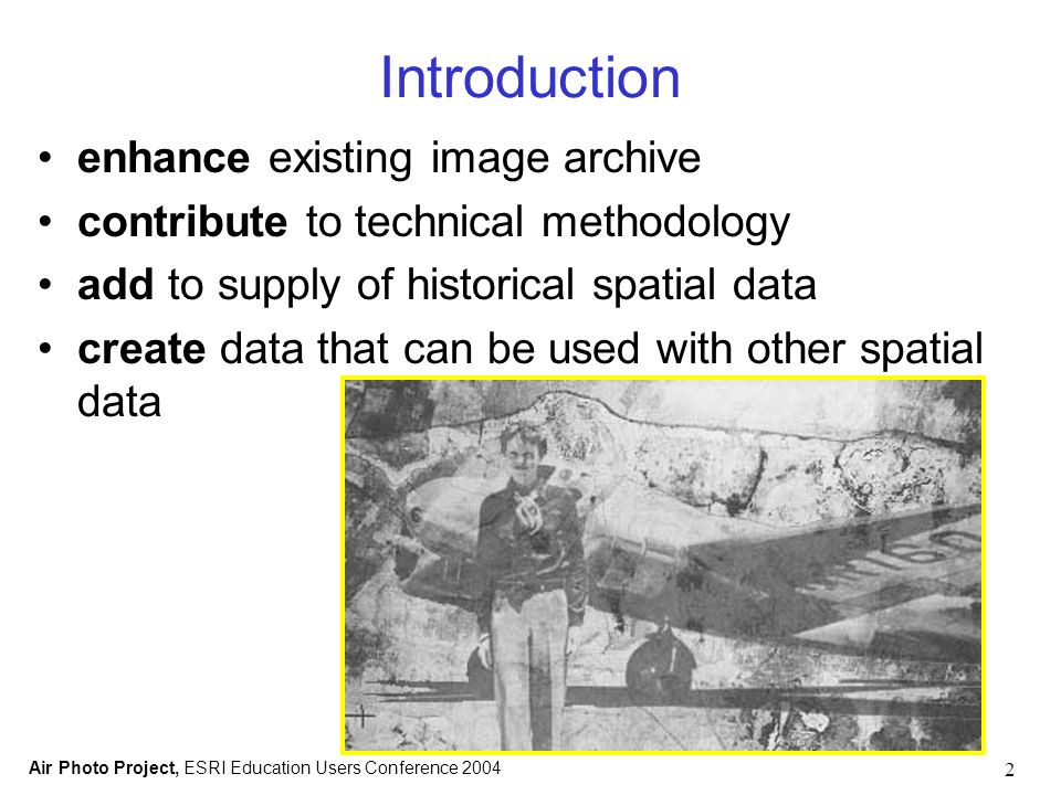 Air Photo Project, ESRI Education Users Conference 2004 2 Introduction enhance existing image archive contribute to technical methodology add to supply of historical spatial data create data that can be used with other spatial data