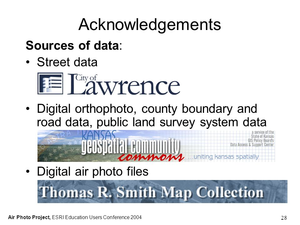 Air Photo Project, ESRI Education Users Conference 2004 28 Acknowledgements Sources of data: Street data Digital orthophoto, county boundary and road data, public land survey system data Digital air photo files