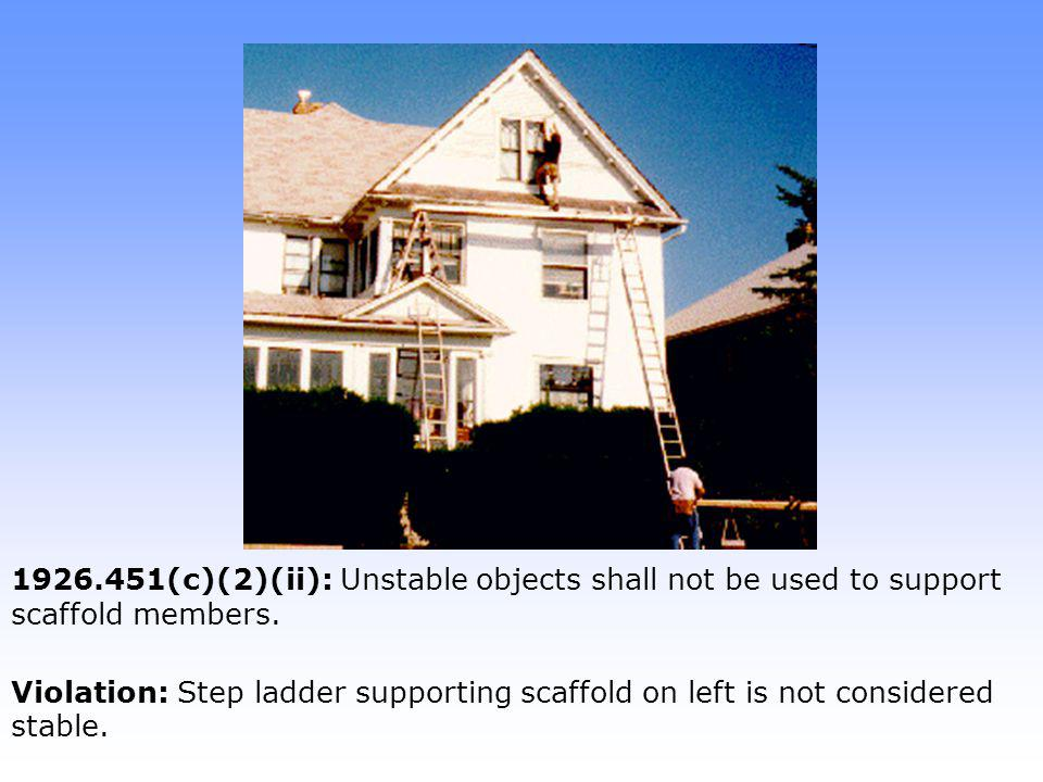 1926.451(c)(2)(ii): Unstable objects shall not be used to support scaffold members. Violation: Step ladder supporting scaffold on left is not consider