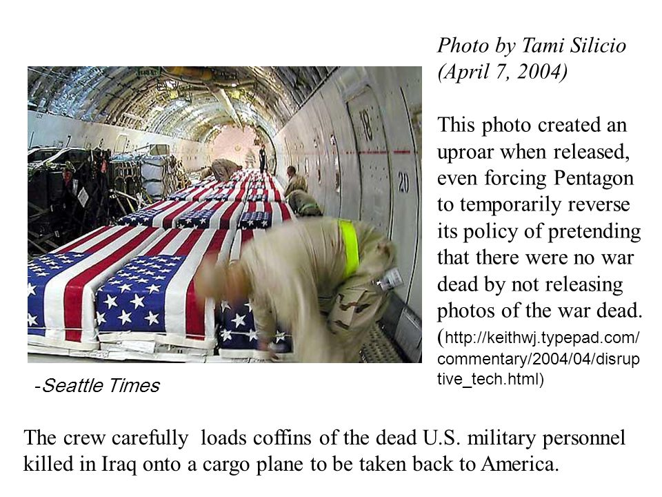 -Seattle Times Photo by Tami Silicio (April 7, 2004) This photo created an uproar when released, even forcing Pentagon to temporarily reverse its policy of pretending that there were no war dead by not releasing photos of the war dead.