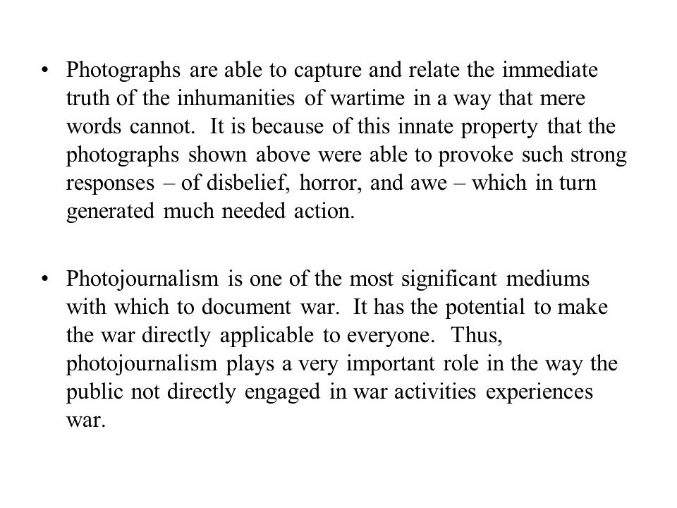 Photographs are able to capture and relate the immediate truth of the inhumanities of wartime in a way that mere words cannot.