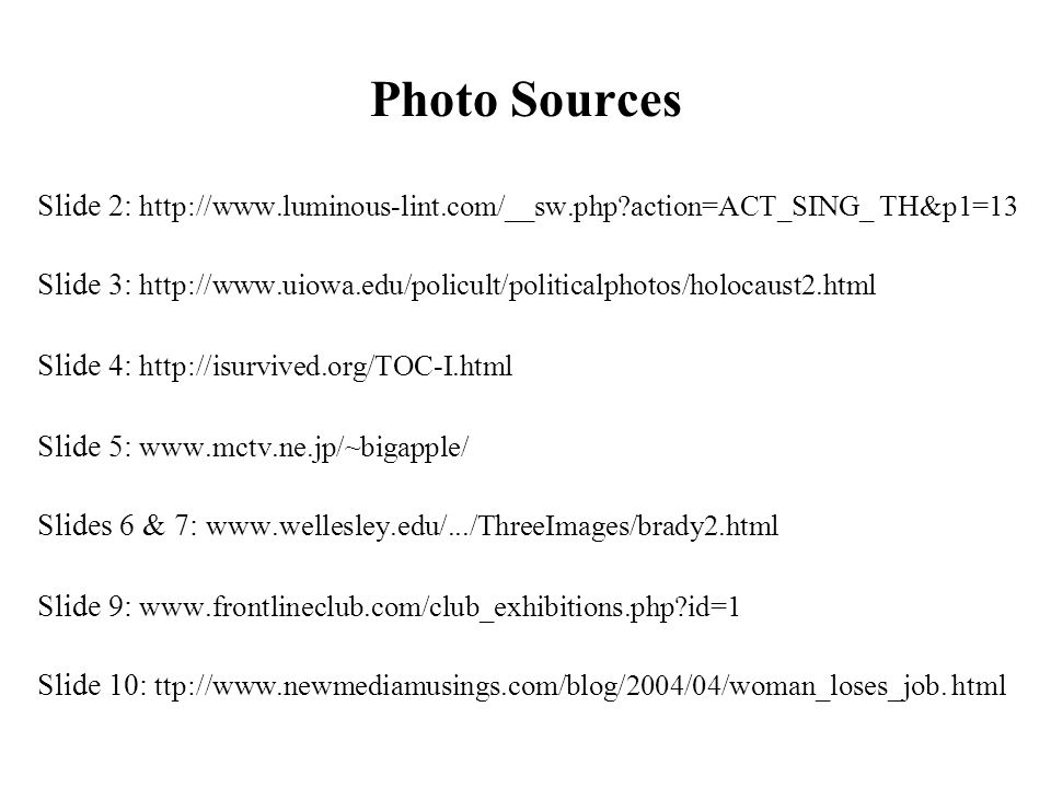 Slide 2: http://www.luminous-lint.com/__sw.php action=ACT_SING_ TH&p1=13 Slide 3: http://www.uiowa.edu/policult/politicalphotos/holocaust2.html Slide 4: http://isurvived.org/TOC-I.html Slide 5: www.mctv.ne.jp/~bigapple/ Slides 6 & 7: www.wellesley.edu/.../ThreeImages/brady2.html Slide 9: www.frontlineclub.com/club_exhibitions.php id=1 Slide 10: ttp://www.newmediamusings.com/blog/2004/04/woman_loses_job.
