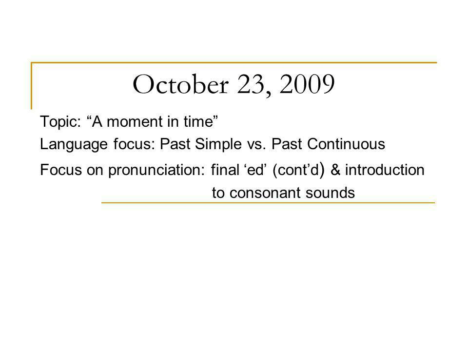 October 23, 2009 Topic: A moment in time Language focus: Past Simple vs. Past Continuous Focus on pronunciation: final ed (contd ) & introduction to c