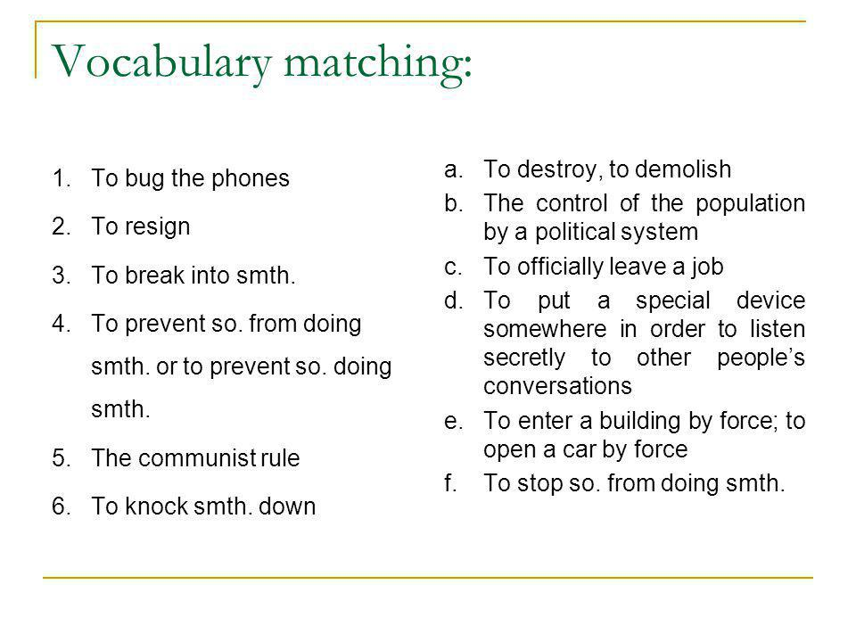 Vocabulary matching: 1.To bug the phones 2.To resign 3.To break into smth. 4.To prevent so. from doing smth. or to prevent so. doing smth. 5.The commu