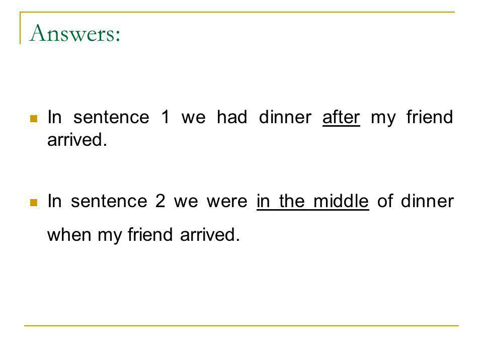 Answers: In sentence 1 we had dinner after my friend arrived. In sentence 2 we were in the middle of dinner when my friend arrived.
