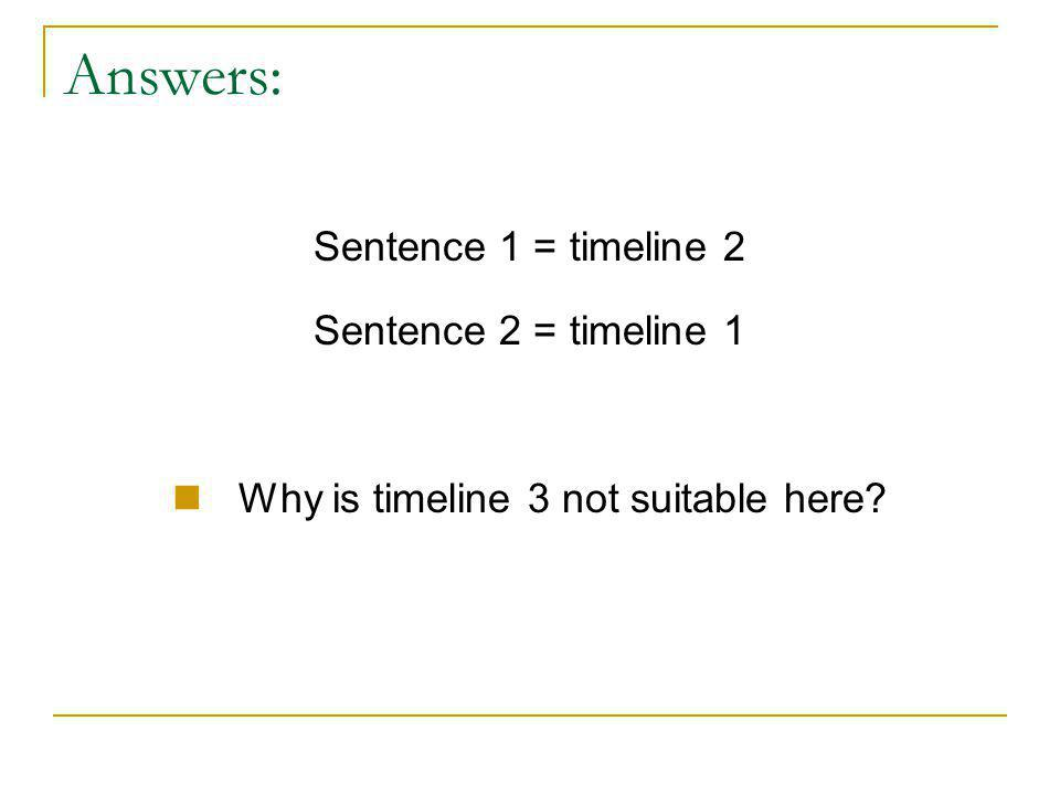Answers: Sentence 1 = timeline 2 Sentence 2 = timeline 1 Why is timeline 3 not suitable here?